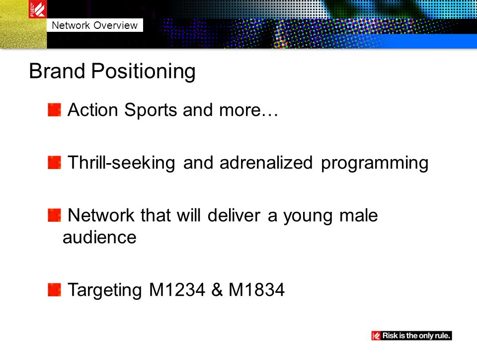 Brand Positioning Action Sports and more… Thrill-seeking and adrenalized programming Network that will deliver a young male audience Targeting M1234 &