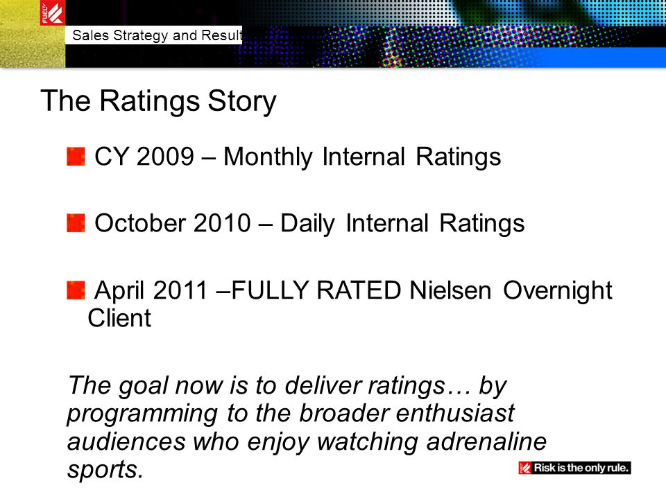 The Ratings Story CY 2009 – Monthly Internal Ratings October 2010 – Daily Internal Ratings April 2011 –FULLY RATED Nielsen Overnight Client The goal n