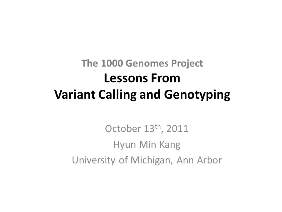 The 1000 Genomes Project Lessons From Variant Calling and Genotyping October 13 th, 2011 Hyun Min Kang University of Michigan, Ann Arbor