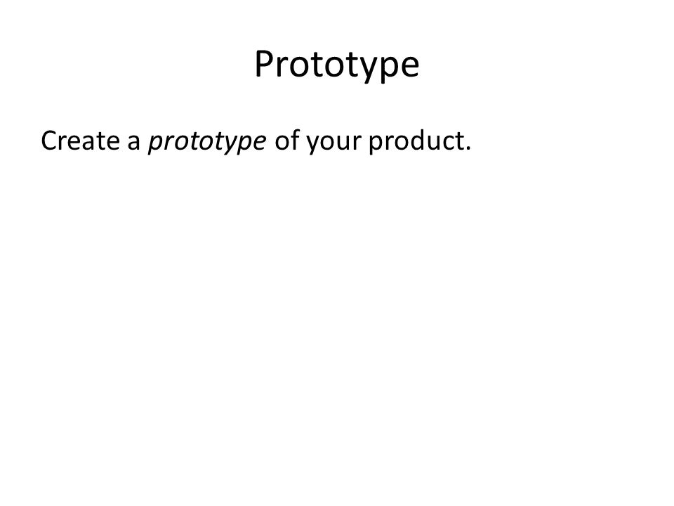 Prototype Create a prototype of your product.