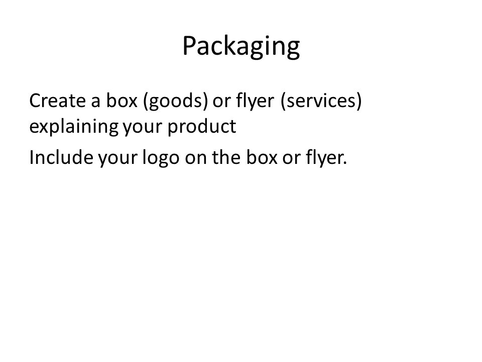 Packaging Create a box (goods) or flyer (services) explaining your product Include your logo on the box or flyer.