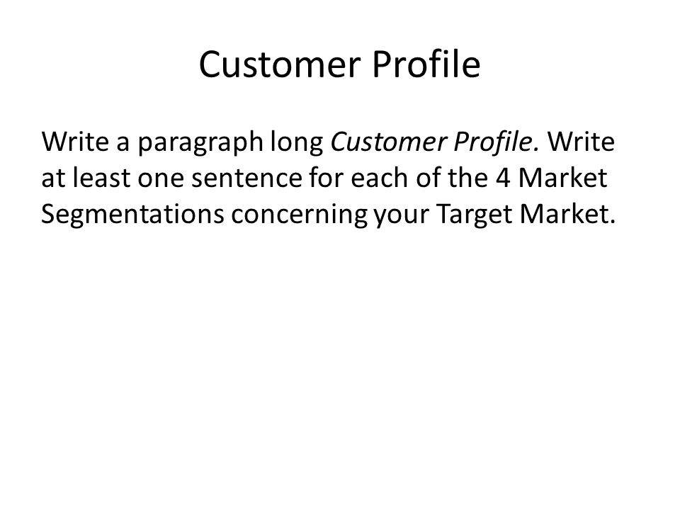 Customer Profile Write a paragraph long Customer Profile. Write at least one sentence for each of the 4 Market Segmentations concerning your Target Ma