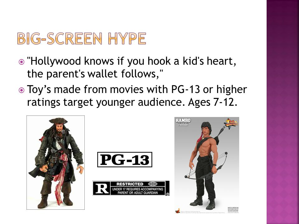 Hollywood knows if you hook a kid s heart, the parent s wallet follows, Toys made from movies with PG-13 or higher ratings target younger audience.