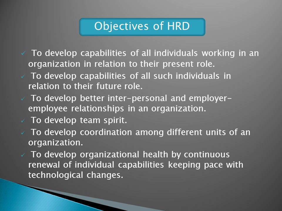 To develop capabilities of all individuals working in an organization in relation to their present role. To develop capabilities of all such individua
