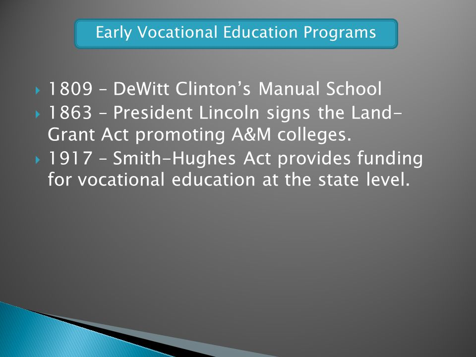 1809 – DeWitt Clintons Manual School 1863 – President Lincoln signs the Land- Grant Act promoting A&M colleges. 1917 – Smith-Hughes Act provides fundi