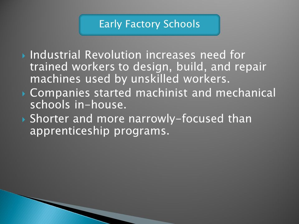 Industrial Revolution increases need for trained workers to design, build, and repair machines used by unskilled workers. Companies started machinist