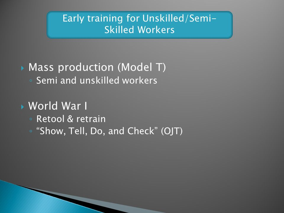 Mass production (Model T) Semi and unskilled workers World War I Retool & retrain Show, Tell, Do, and Check (OJT) Early training for Unskilled/Semi- S