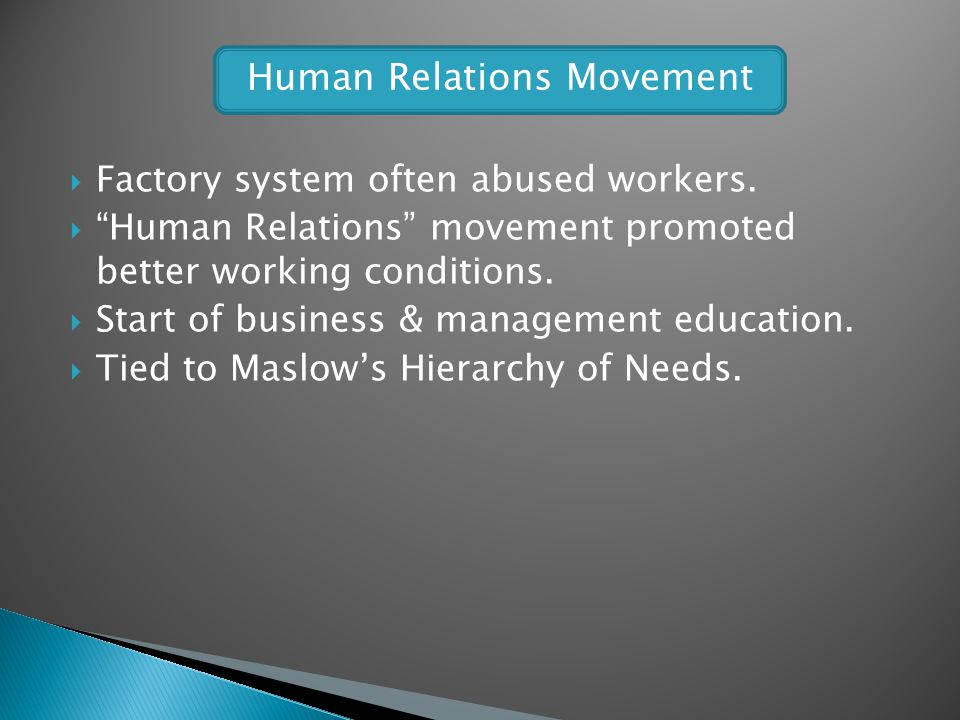 Factory system often abused workers. Human Relations movement promoted better working conditions. Start of business & management education. Tied to Ma
