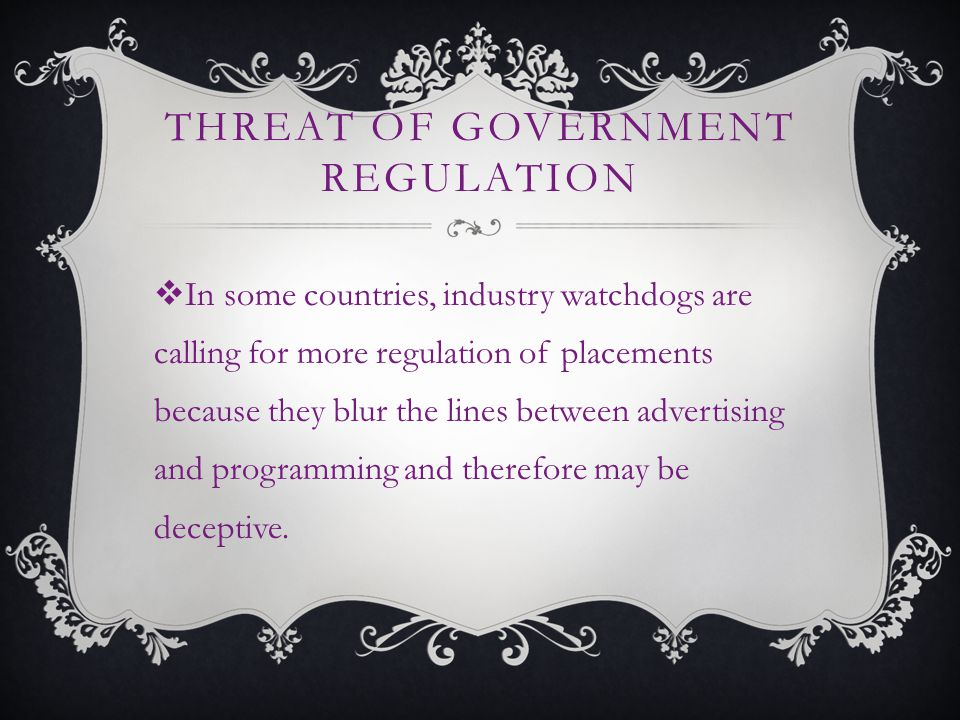 THREAT OF GOVERNMENT REGULATION In some countries, industry watchdogs are calling for more regulation of placements because they blur the lines between advertising and programming and therefore may be deceptive.
