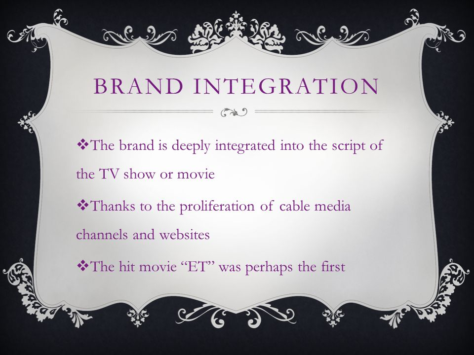 BRAND INTEGRATION The brand is deeply integrated into the script of the TV show or movie Thanks to the proliferation of cable media channels and websites The hit movie ET was perhaps the first