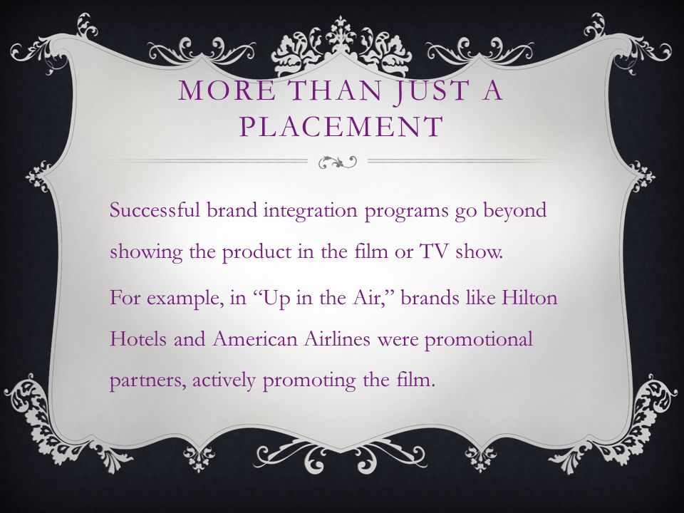MORE THAN JUST A PLACEMENT Successful brand integration programs go beyond showing the product in the film or TV show.