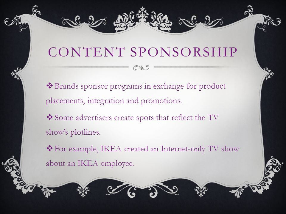 CONTENT SPONSORSHIP Brands sponsor programs in exchange for product placements, integration and promotions.