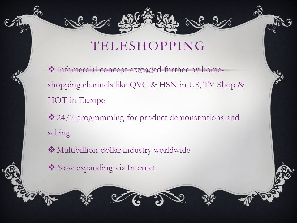 TELESHOPPING Infomercial concept extended further by home- shopping channels like QVC & HSN in US, TV Shop & HOT in Europe 24/7 programming for product demonstrations and selling Multibillion-dollar industry worldwide Now expanding via Internet