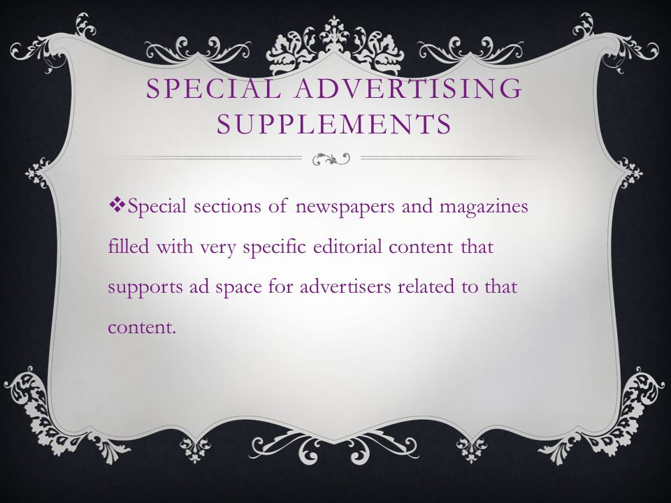 SPECIAL ADVERTISING SUPPLEMENTS Special sections of newspapers and magazines filled with very specific editorial content that supports ad space for advertisers related to that content.