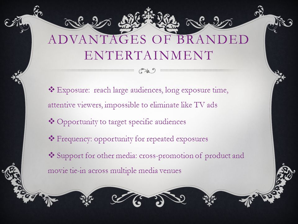 ADVANTAGES OF BRANDED ENTERTAINMENT Exposure: reach large audiences, long exposure time, attentive viewers, impossible to eliminate like TV ads Opportunity to target specific audiences Frequency: opportunity for repeated exposures Support for other media: cross-promotion of product and movie tie-in across multiple media venues