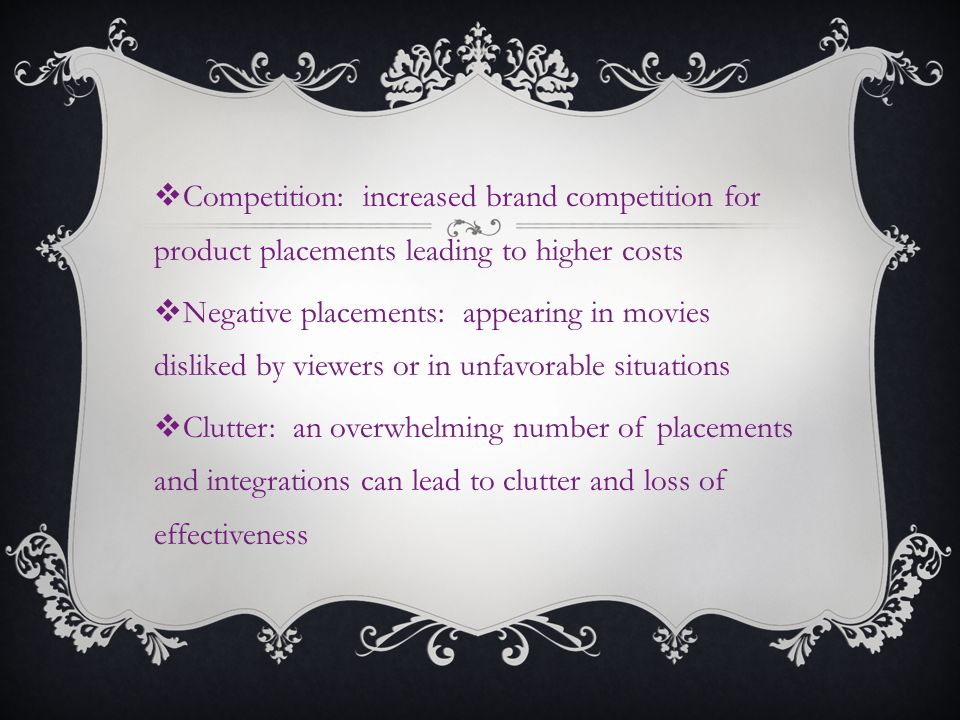 Competition: increased brand competition for product placements leading to higher costs Negative placements: appearing in movies disliked by viewers or in unfavorable situations Clutter: an overwhelming number of placements and integrations can lead to clutter and loss of effectiveness