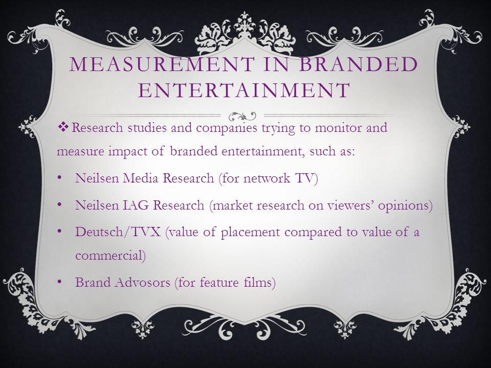 MEASUREMENT IN BRANDED ENTERTAINMENT Research studies and companies trying to monitor and measure impact of branded entertainment, such as: Neilsen Media Research (for network TV) Neilsen IAG Research (market research on viewers opinions) Deutsch/TVX (value of placement compared to value of a commercial) Brand Advosors (for feature films)