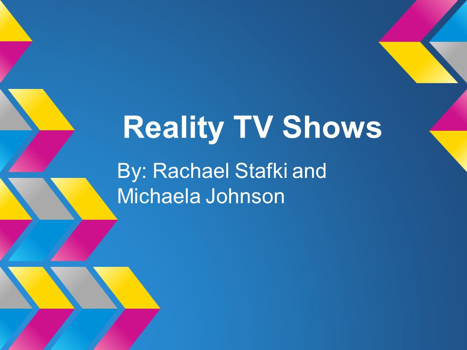 Reality TV Shows By: Rachael Stafki and Michaela Johnson