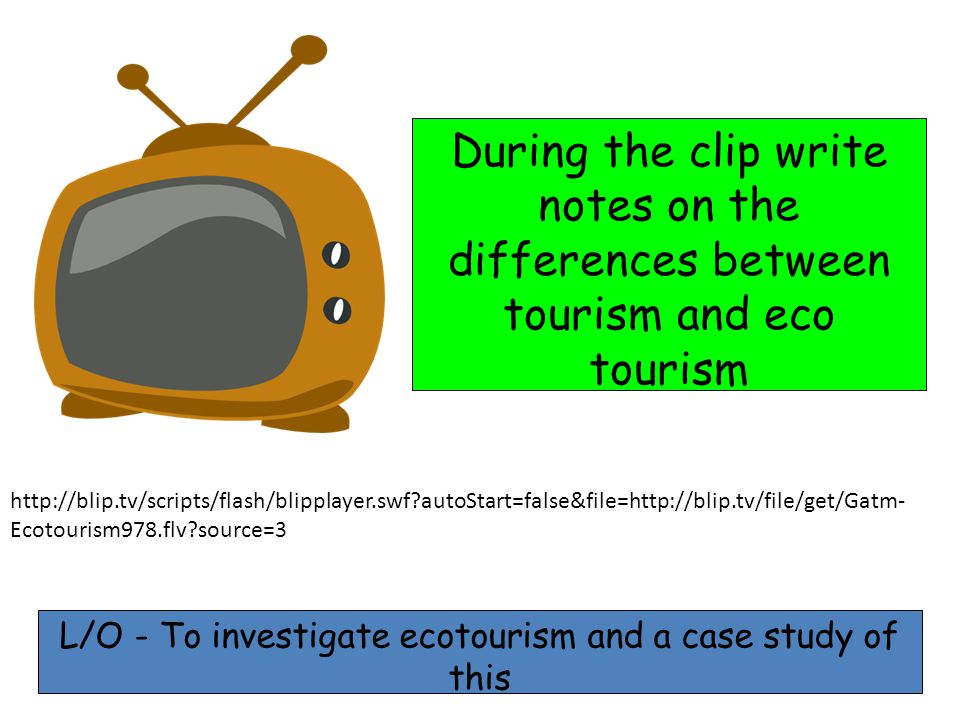 http://blip.tv/scripts/flash/blipplayer.swf autoStart=false&file=http://blip.tv/file/get/Gatm- Ecotourism978.flv source=3 During the clip write notes on the differences between tourism and eco tourism L/O - To investigate ecotourism and a case study of this