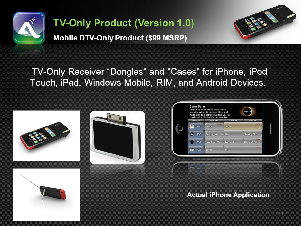 20 TV-Only Receiver Dongles and Cases for iPhone, iPod Touch, iPad, Windows Mobile, RIM, and Android Devices. TV-Only Product (Version 1.0) Mobile DTV