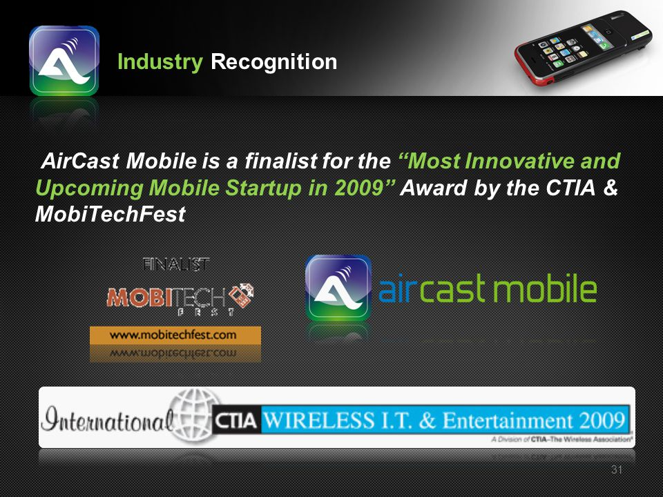 31 AirCast Mobile is a finalist for the Most Innovative and Upcoming Mobile Startup in 2009 Award by the CTIA & MobiTechFest Industry Recognition