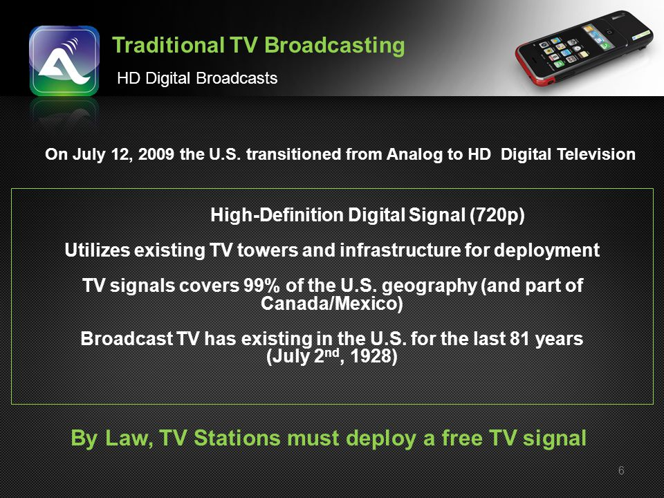 6 Traditional TV Broadcasting HD Digital Broadcasts High-Definition Digital Signal (720p) Utilizes existing TV towers and infrastructure for deploymen