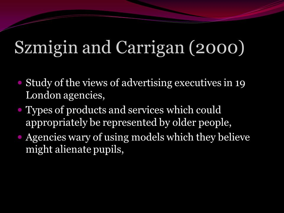 Szmigin and Carrigan (2000) Study of the views of advertising executives in 19 London agencies, Types of products and services which could appropriately be represented by older people, Agencies wary of using models which they believe might alienate pupils,
