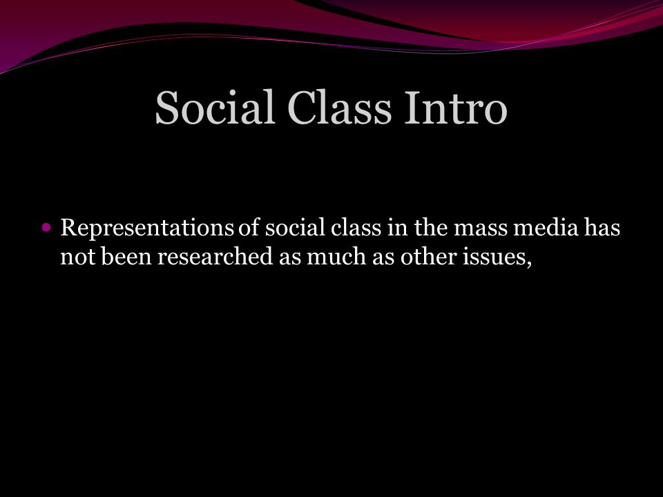Social Class Intro Representations of social class in the mass media has not been researched as much as other issues,