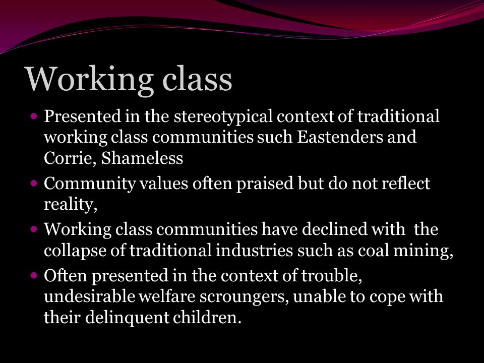Working class Presented in the stereotypical context of traditional working class communities such Eastenders and Corrie, Shameless Community values often praised but do not reflect reality, Working class communities have declined with the collapse of traditional industries such as coal mining, Often presented in the context of trouble, undesirable welfare scroungers, unable to cope with their delinquent children.
