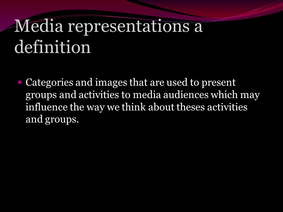 Media representations a definition Categories and images that are used to present groups and activities to media audiences which may influence the way we think about theses activities and groups.