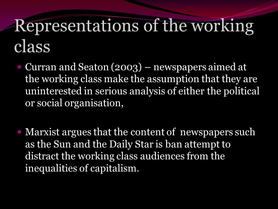 Representations of the working class Curran and Seaton (2003) – newspapers aimed at the working class make the assumption that they are uninterested in serious analysis of either the political or social organisation, Marxist argues that the content of newspapers such as the Sun and the Daily Star is ban attempt to distract the working class audiences from the inequalities of capitalism.