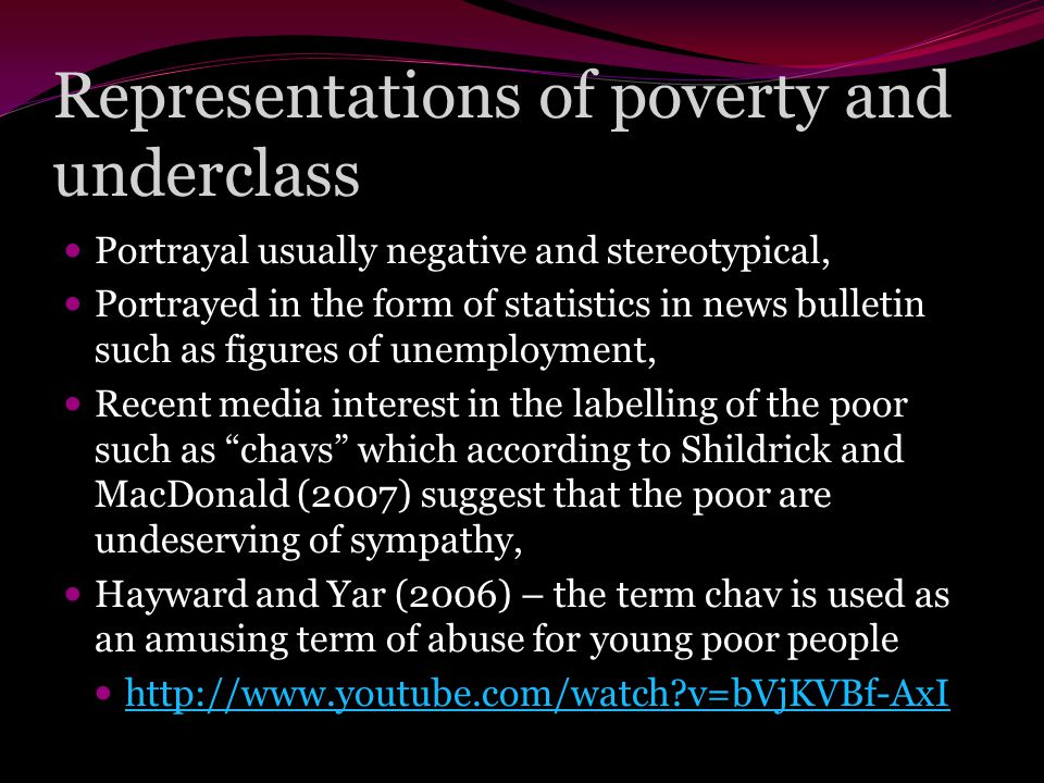 Representations of poverty and underclass Portrayal usually negative and stereotypical, Portrayed in the form of statistics in news bulletin such as figures of unemployment, Recent media interest in the labelling of the poor such as chavs which according to Shildrick and MacDonald (2007) suggest that the poor are undeserving of sympathy, Hayward and Yar (2006) – the term chav is used as an amusing term of abuse for young poor people http://www.youtube.com/watch v=bVjKVBf-AxI