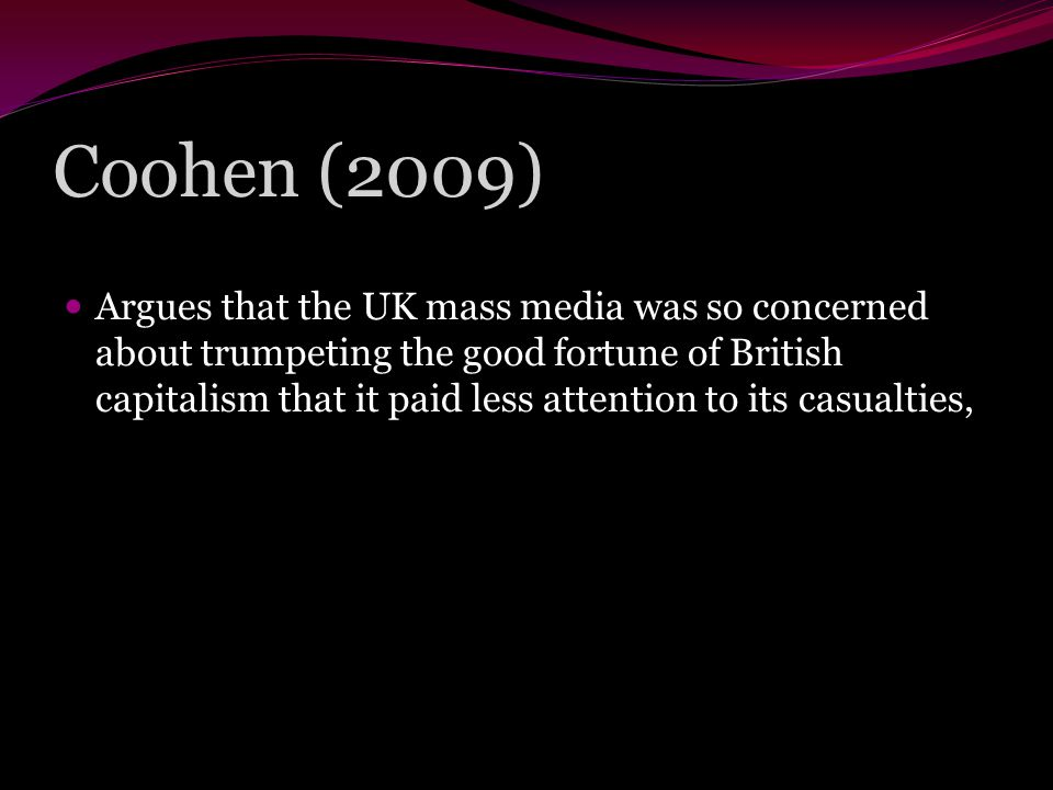 Coohen (2009) Argues that the UK mass media was so concerned about trumpeting the good fortune of British capitalism that it paid less attention to its casualties,