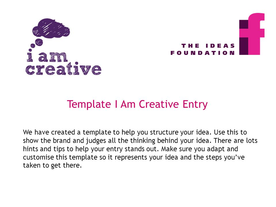 We have created a template to help you structure your idea. Use this to show the brand and judges all the thinking behind your idea. There are lots hi