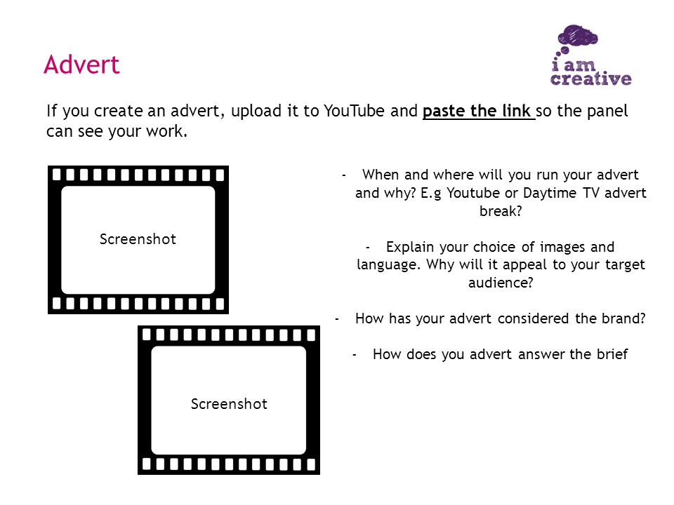Advert -When and where will you run your advert and why? E.g Youtube or Daytime TV advert break? -Explain your choice of images and language. Why will