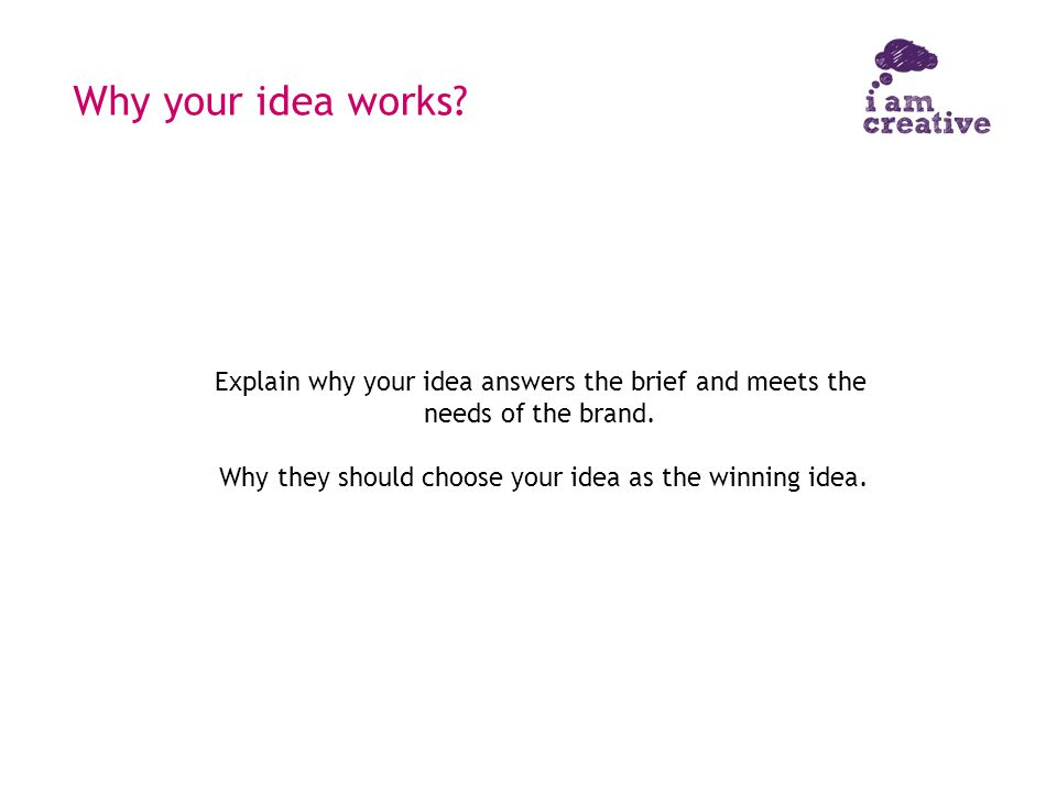 Why your idea works? Explain why your idea answers the brief and meets the needs of the brand. Why they should choose your idea as the winning idea.