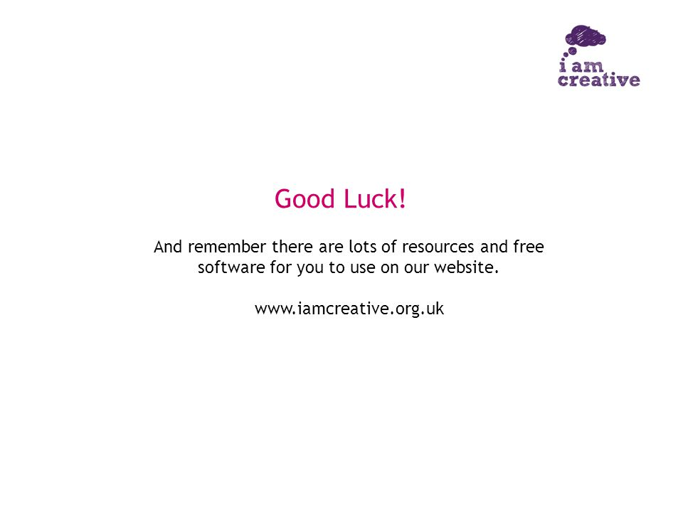 Good Luck! And remember there are lots of resources and free software for you to use on our website. www.iamcreative.org.uk