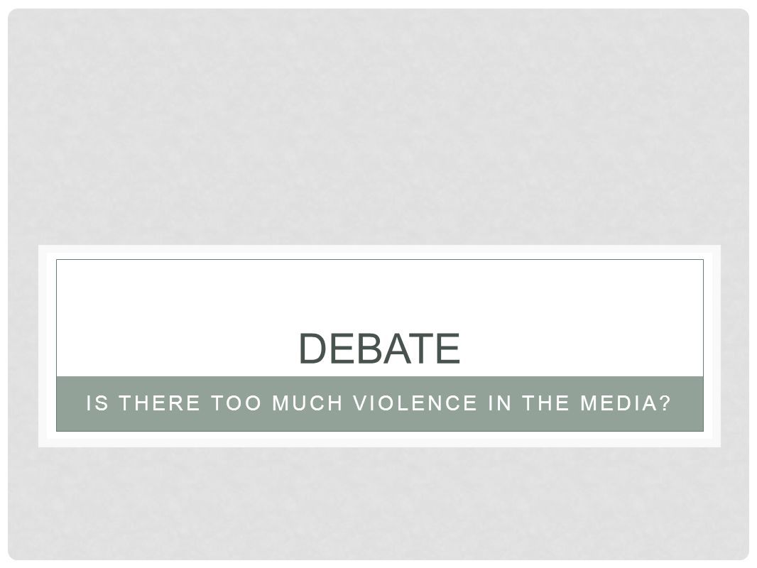 DEBATE IS THERE TOO MUCH VIOLENCE IN THE MEDIA?