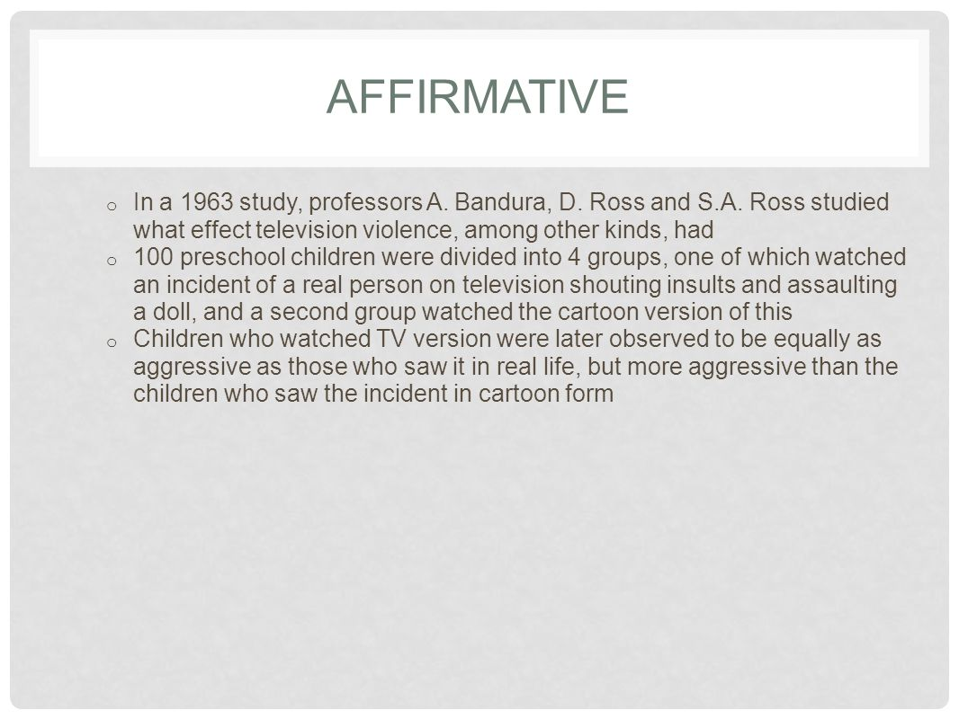 AFFIRMATIVE o In a 1963 study, professors A. Bandura, D. Ross and S.A. Ross studied what effect television violence, among other kinds, had o 100 pres