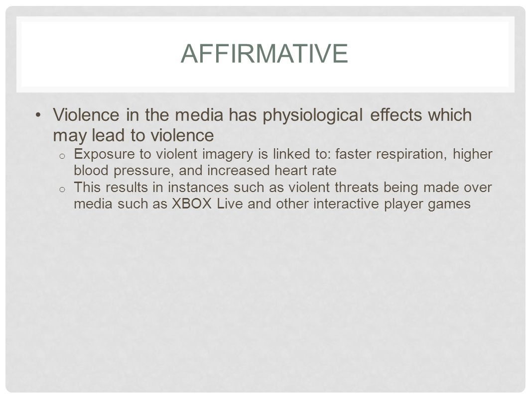 AFFIRMATIVE Violence in the media has physiological effects which may lead to violence o Exposure to violent imagery is linked to: faster respiration,