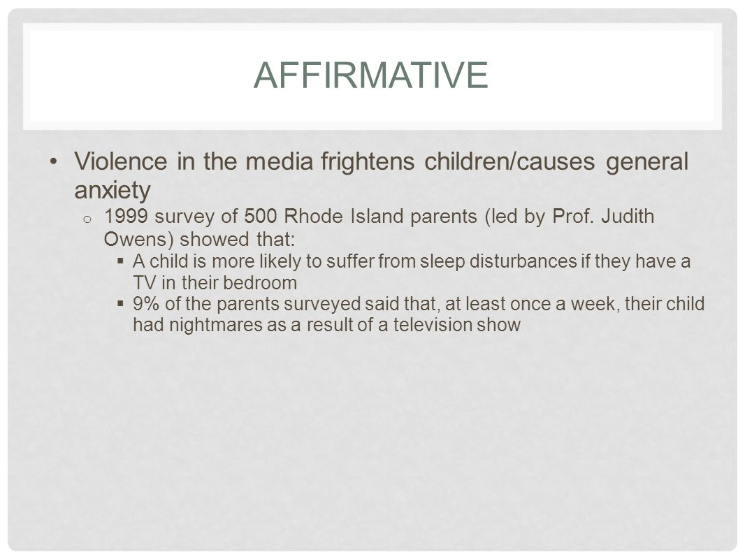 AFFIRMATIVE Violence in the media frightens children/causes general anxiety o 1999 survey of 500 Rhode Island parents (led by Prof. Judith Owens) show