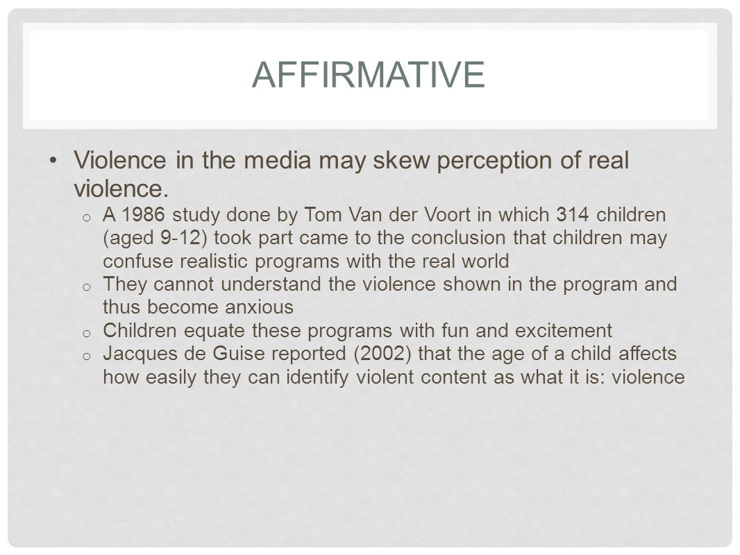 AFFIRMATIVE Violence in the media may skew perception of real violence. o A 1986 study done by Tom Van der Voort in which 314 children (aged 9-12) too