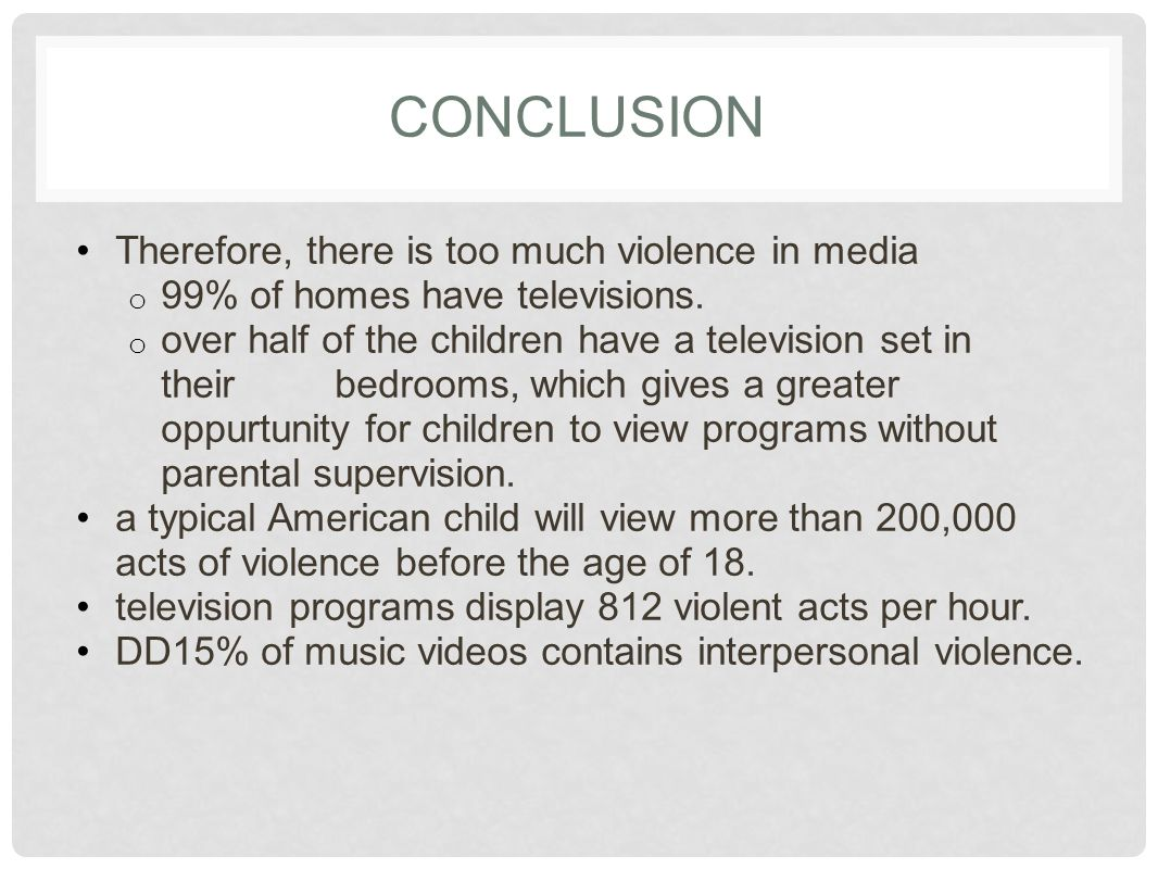 CONCLUSION Therefore, there is too much violence in media o 99% of homes have televisions. o over half of the children have a television set in their