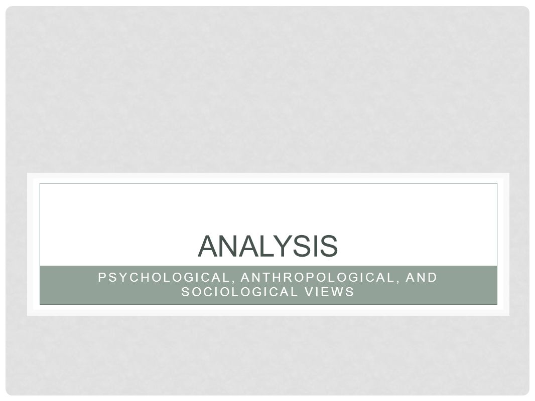 ANALYSIS PSYCHOLOGICAL, ANTHROPOLOGICAL, AND SOCIOLOGICAL VIEWS
