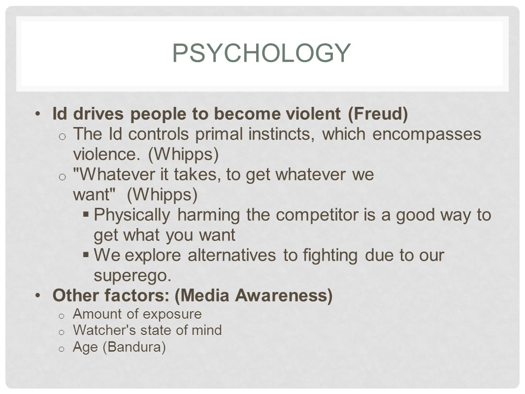 PSYCHOLOGY Id drives people to become violent (Freud) o The Id controls primal instincts, which encompasses violence. (Whipps) o