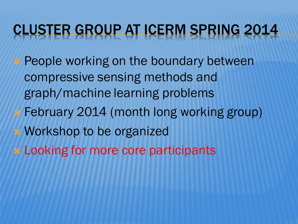 People working on the boundary between compressive sensing methods and graph/machine learning problems February 2014 (month long working group) Worksh