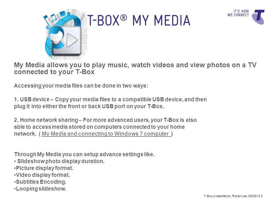 My Media allows you to play music, watch videos and view photos on a TV connected to your T-Box Accessing your media files can be done in two ways: 1.