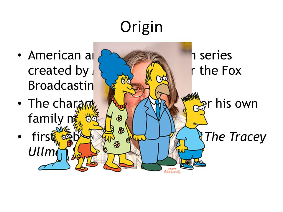 Origin American animated television series created by Matt Groening for the Fox Broadcasting Company The characters are named after his own family mem
