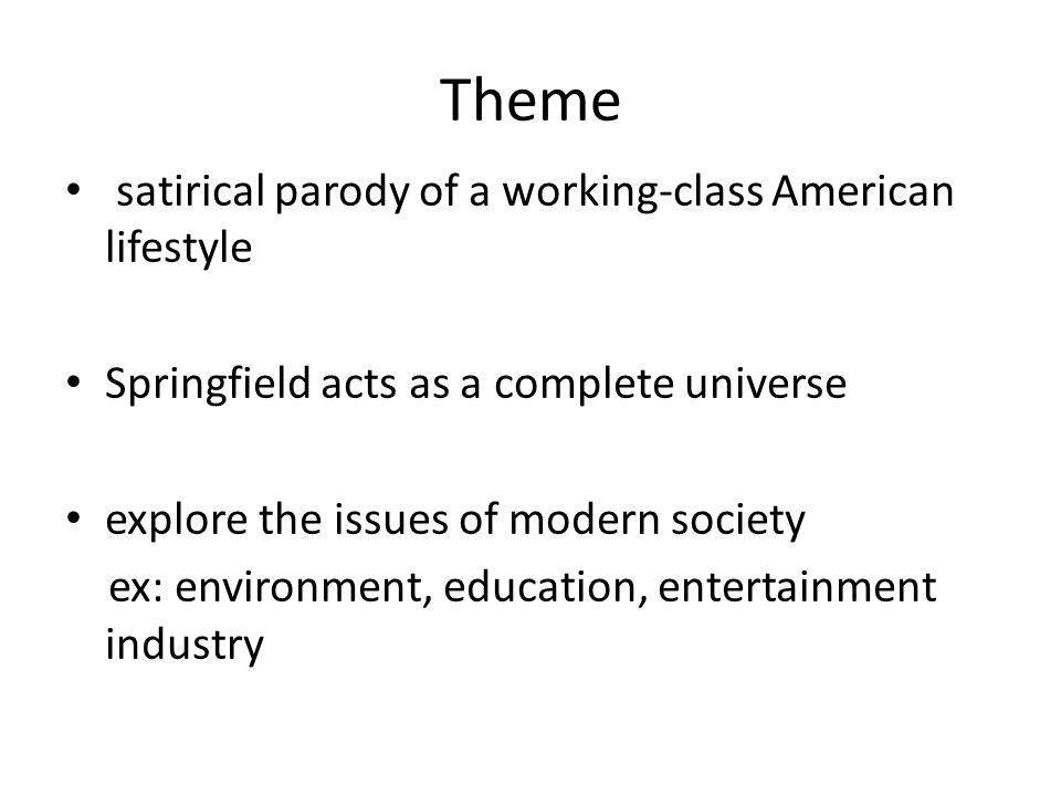 Theme satirical parody of a working-class American lifestyle Springfield acts as a complete universe explore the issues of modern society ex: environm