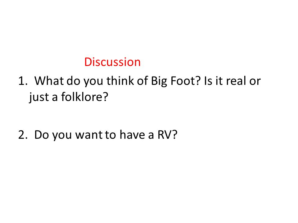 Discussion 1. What do you think of Big Foot? Is it real or just a folklore? 2. Do you want to have a RV?